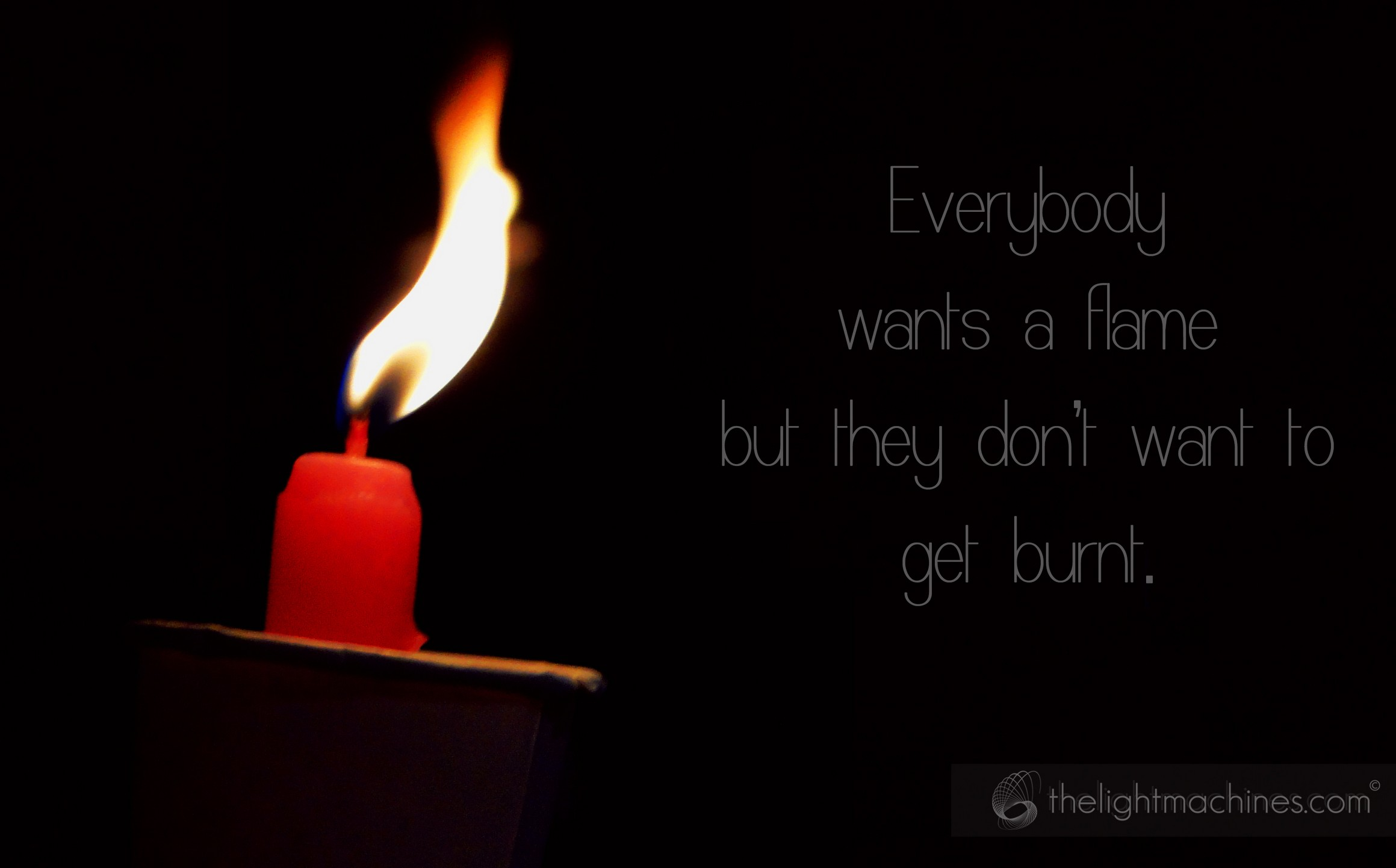 everybody wants a flame. .
